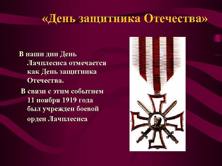 «День защитника Отечества» В наши дни День Лачплесиса отмечается как День защитника Отечества.