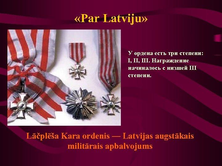 «Par Latviju» У ордена есть три степени: I, III. Награждение начиналось с низшей