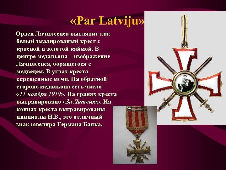 «Par Latviju» Орден Лачплесиса выглядит как белый эмалированый крест с красной и золотой
