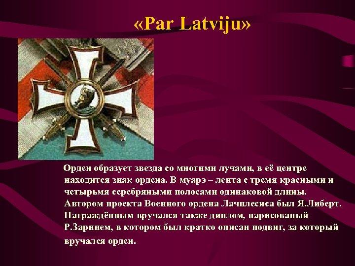 «Par Latviju» Орден образует звезда со многими лучами, в её центре находится знак