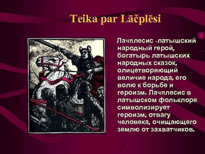 Teika par Lāčplēsi Лачплесис -латышский народный герой, богатырь латышских народных сказок, олицетворяющий величие народа,