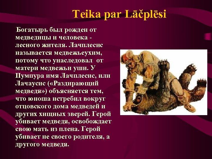 Teika par Lāčplēsi Богатырь был рожден от медведицы и человека лесного жителя. Лачплесис называется