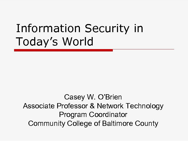 Information Security in Today's World Casey W. O'Brien Associate Professor & Network Technology Program