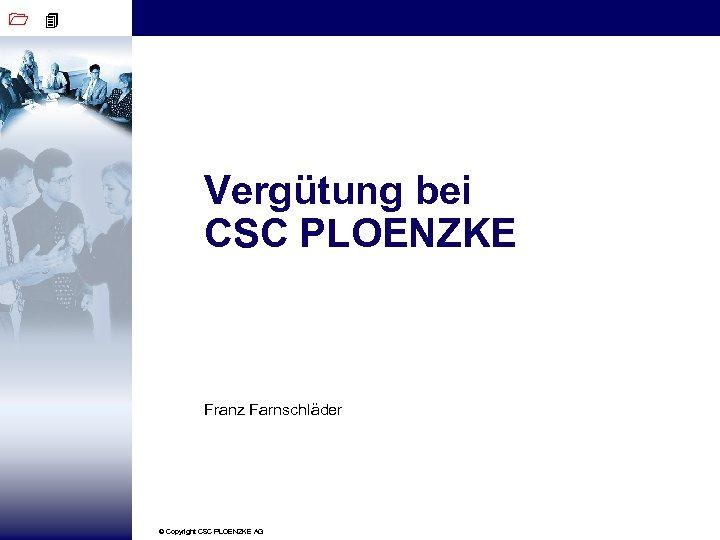 1 4 Vergütung bei CSC PLOENZKE Franz Farnschläder © Copyright CSC PLOENZKE AG