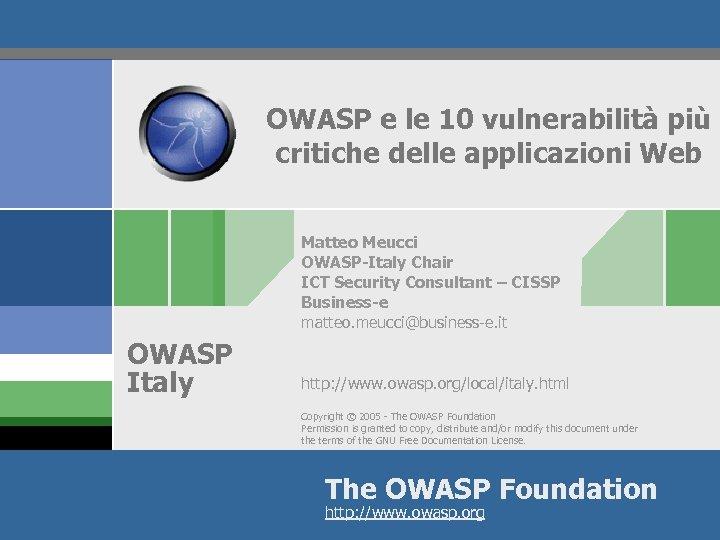 OWASP e le 10 vulnerabilità più critiche delle applicazioni Web Matteo Meucci OWASP-Italy Chair