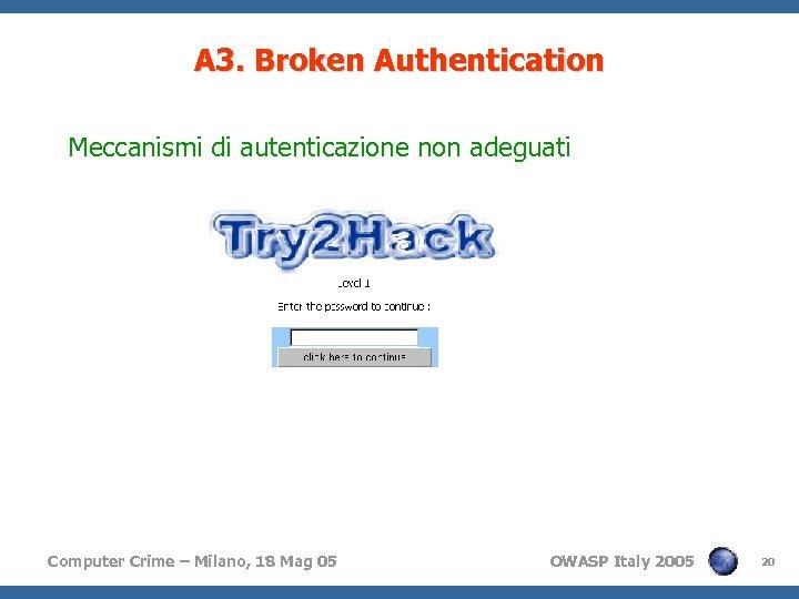 A 3. Broken Authentication Meccanismi di autenticazione non adeguati Computer Crime – Milano, 18