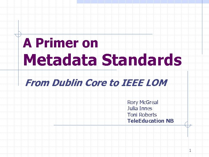 A Primer on Metadata Standards From Dublin Core to IEEE LOM Rory Mc. Greal