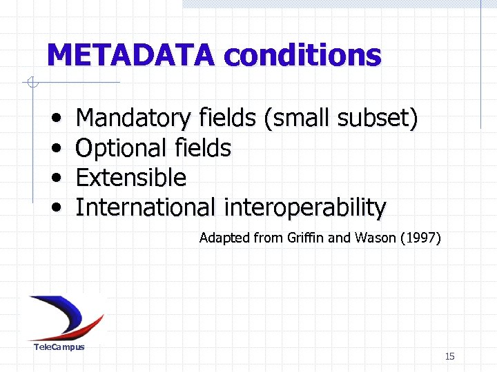 METADATA conditions • • Mandatory fields (small subset) Optional fields Extensible International interoperability Adapted