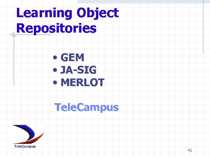 Learning Object Repositories • GEM • JA-SIG • MERLOT Tele. Campus 43