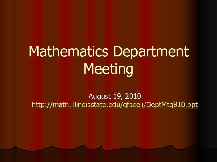 Mathematics Department Meeting August 19, 2010 http: //math. illinoisstate. edu/gfseeli/Dept. Mtg 810. ppt
