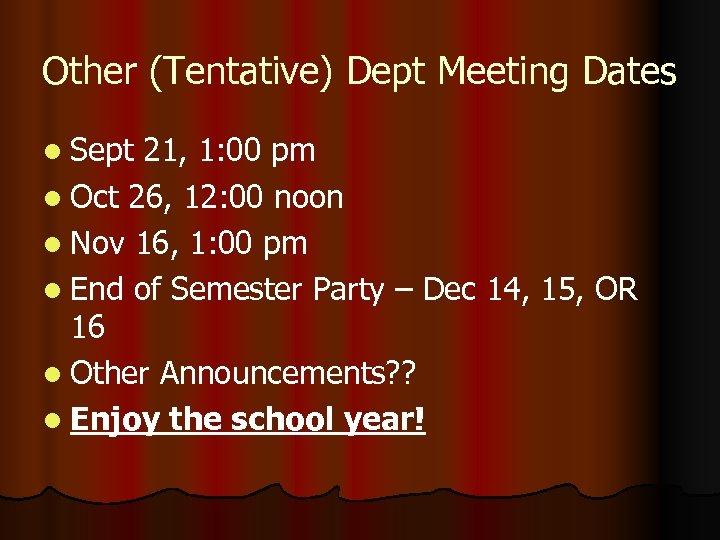 Other (Tentative) Dept Meeting Dates l Sept 21, 1: 00 pm l Oct 26,