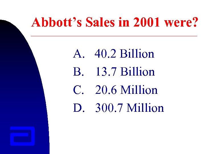Abbott's Sales in 2001 were? A. B. C. D. 40. 2 Billion 13. 7