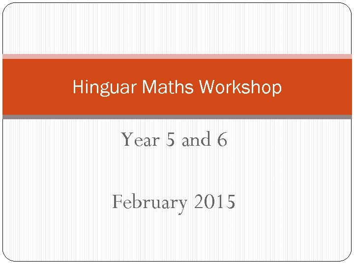 Hinguar Maths Workshop Year 5 and 6 February 2015