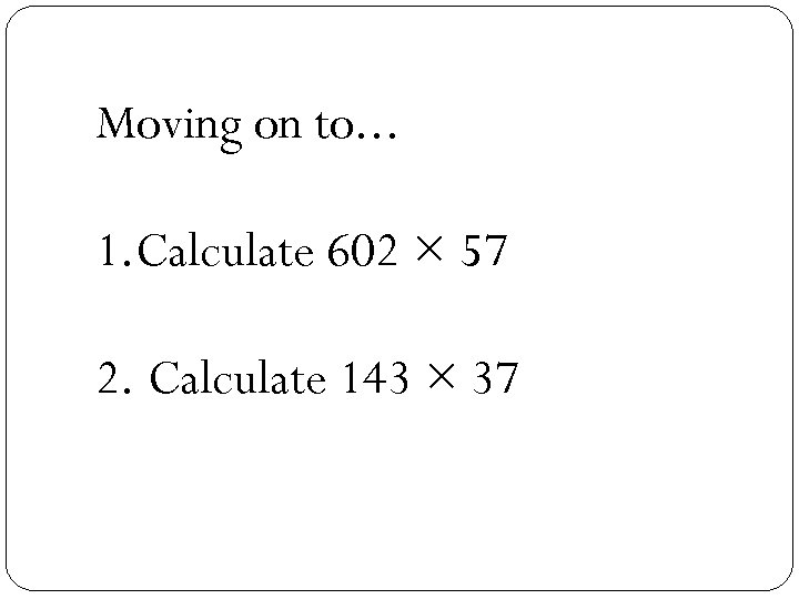 Moving on to. . . 1. Calculate 602 × 57 2. Calculate 143 ×