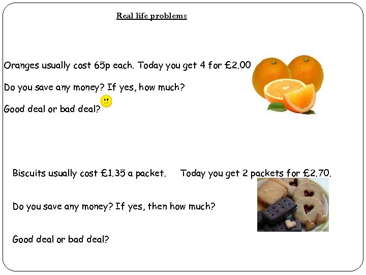 Real life problems Oranges usually cost 65 p each. Today you get 4 for