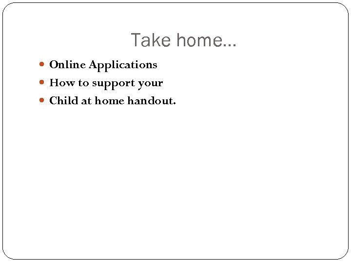 Take home. . . Online Applications How to support your Child at home handout.