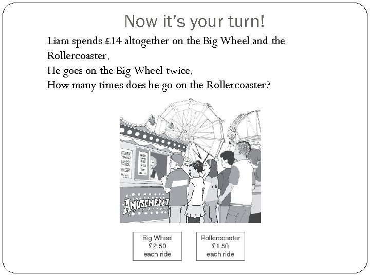 Now it's your turn! Liam spends £ 14 altogether on the Big Wheel and
