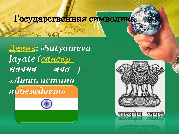 Государственная символика Девиз: «Satyameva Jayate (санскр. सतयमव जयत ) — «Лишь истина побеждает»