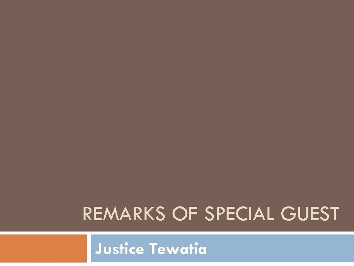 REMARKS OF SPECIAL GUEST Justice Tewatia