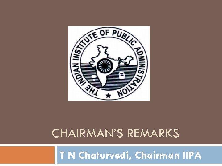 CHAIRMAN'S REMARKS T N Chaturvedi, Chairman IIPA