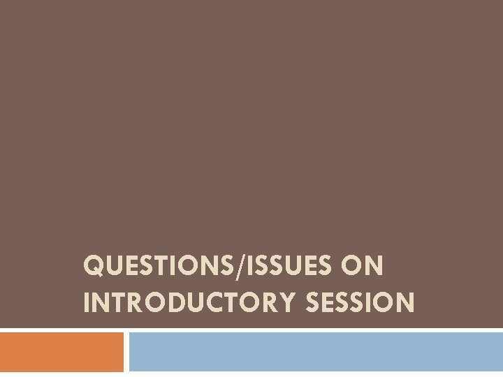 QUESTIONS/ISSUES ON INTRODUCTORY SESSION