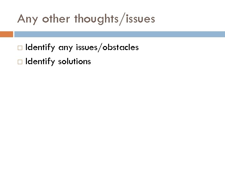 Any other thoughts/issues Identify any issues/obstacles Identify solutions