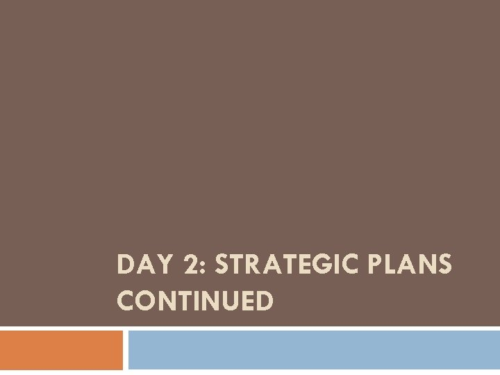 DAY 2: STRATEGIC PLANS CONTINUED