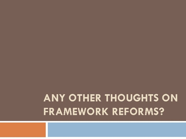 ANY OTHER THOUGHTS ON FRAMEWORK REFORMS?