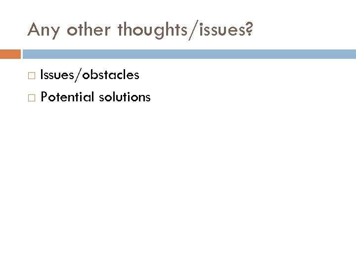 Any other thoughts/issues? Issues/obstacles Potential solutions