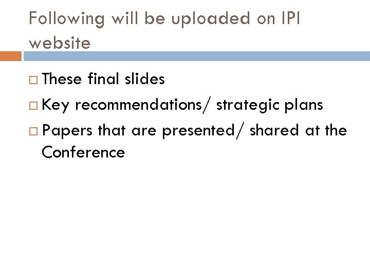 Following will be uploaded on IPI website These final slides Key recommendations/ strategic plans