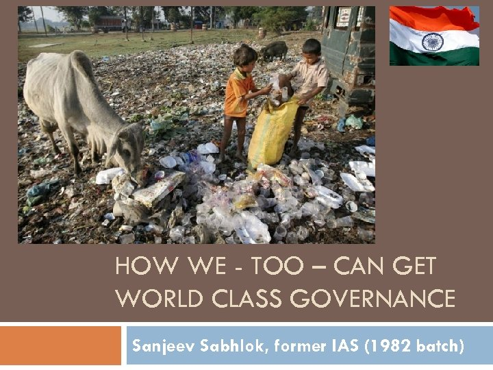 HOW WE - TOO – CAN GET WORLD CLASS GOVERNANCE Sanjeev Sabhlok, former IAS