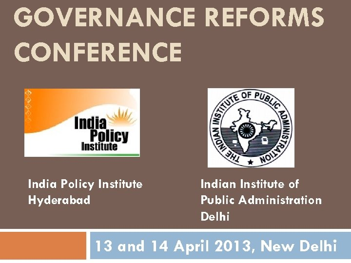 GOVERNANCE REFORMS CONFERENCE India Policy Institute Hyderabad Indian Institute of Public Administration Delhi 13