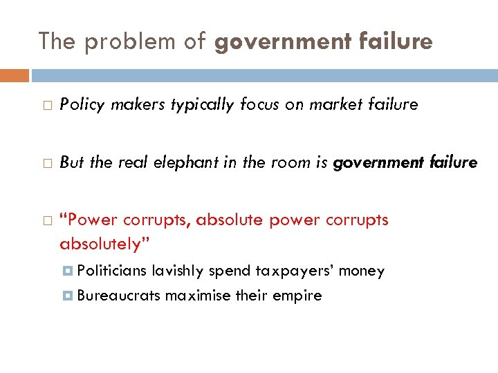 The problem of government failure Policy makers typically focus on market failure But the