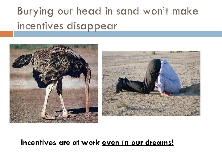 Burying our head in sand won't make incentives disappear Incentives are at work even