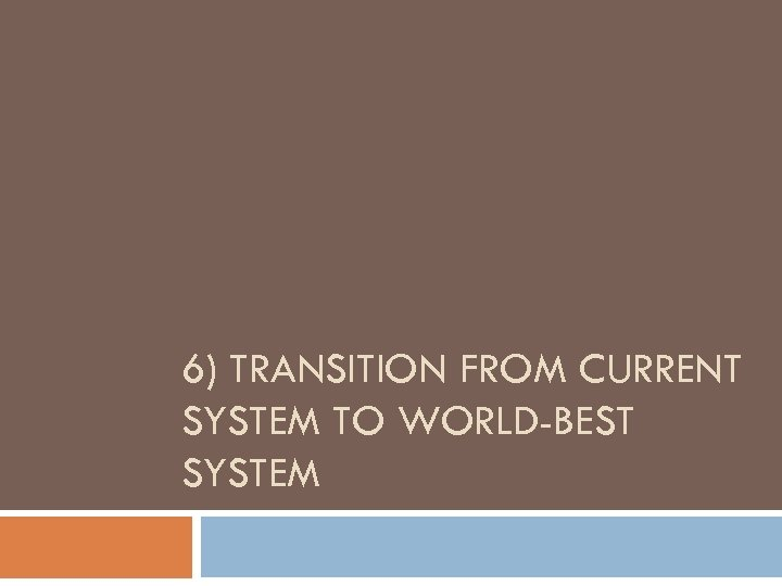 6) TRANSITION FROM CURRENT SYSTEM TO WORLD-BEST SYSTEM