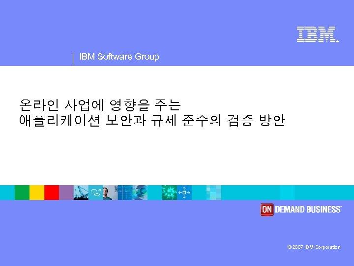 ® IBM Software Group 온라인 사업에 영향을 주는 애플리케이션 보안과 규제 준수의 검증 방안