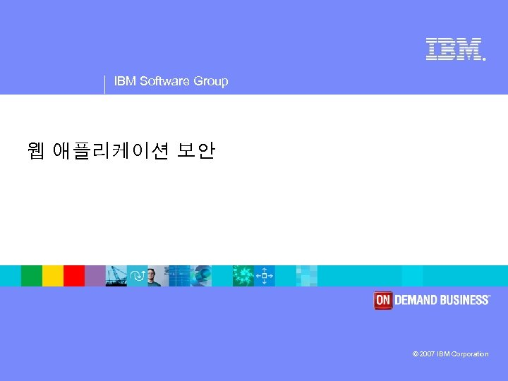 ® IBM Software Group 웹 애플리케이션 보안 © 2007 IBM Corporation