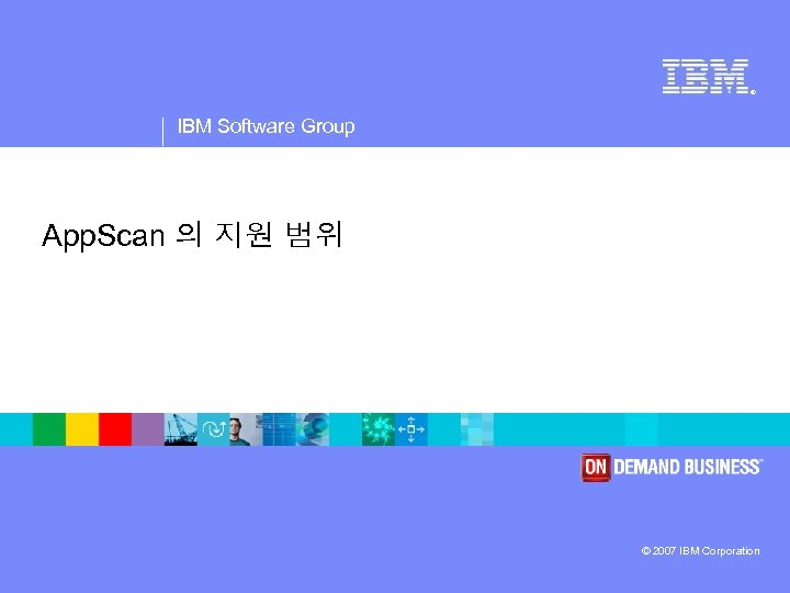 ® IBM Software Group App. Scan 의 지원 범위 © 2007 IBM Corporation