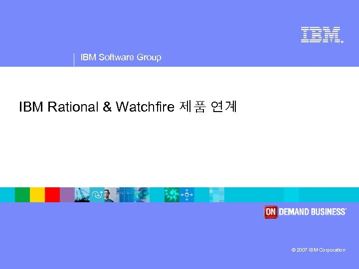 ® IBM Software Group IBM Rational & Watchfire 제품 연계 © 2007 IBM Corporation