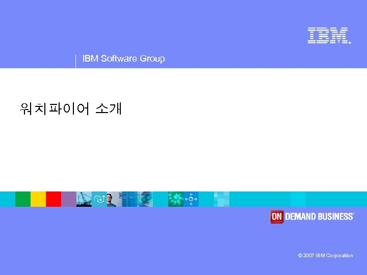 ® IBM Software Group 워치파이어 소개 © 2007 IBM Corporation