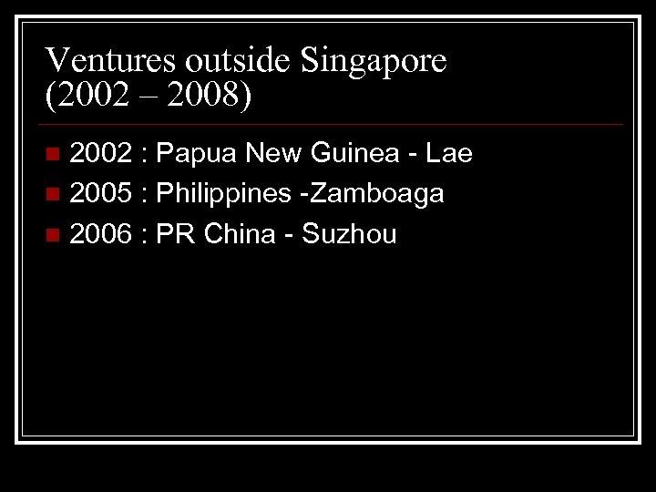 Ventures outside Singapore (2002 – 2008) 2002 : Papua New Guinea - Lae n
