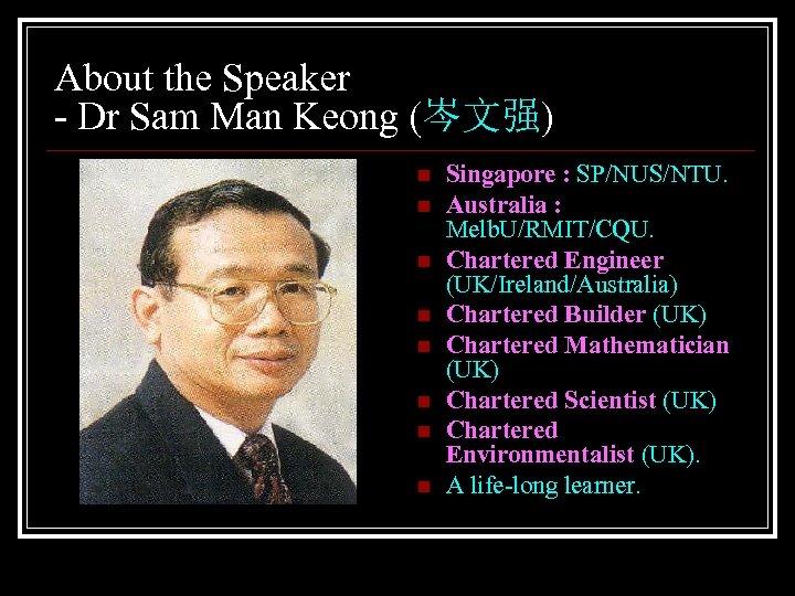 About the Speaker - Dr Sam Man Keong (岑文强) n n n n Singapore