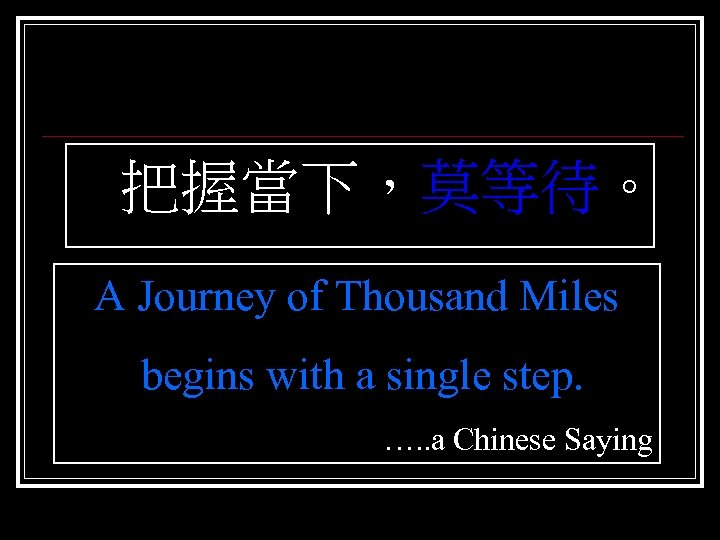 把握當下,莫等待。 A Journey of Thousand Miles begins with a single step. …. .