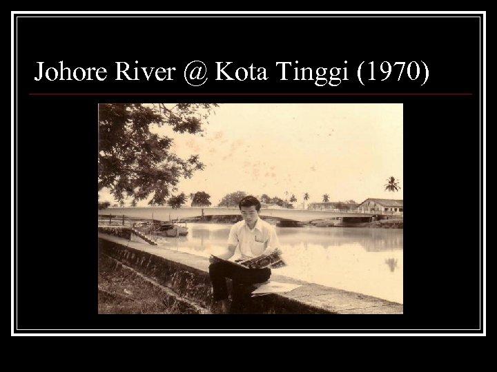 Johore River @ Kota Tinggi (1970)