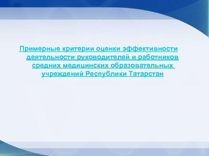 Примерные критерии оценки эффективности деятельности руководителей и работников средних медицинских образовательных учреждений Республики Татарстан