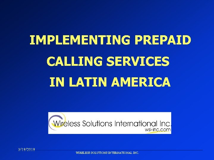 IMPLEMENTING PREPAID CALLING SERVICES IN LATIN AMERICA 3/18/2018 WIRELESS SOLUTIONS INTERNATIONAL INC.