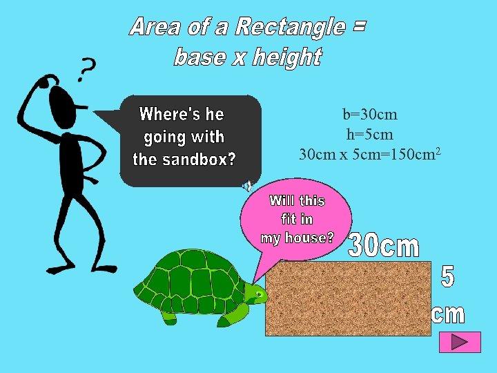 b=30 cm h=5 cm 30 cm x 5 cm=150 cm 2