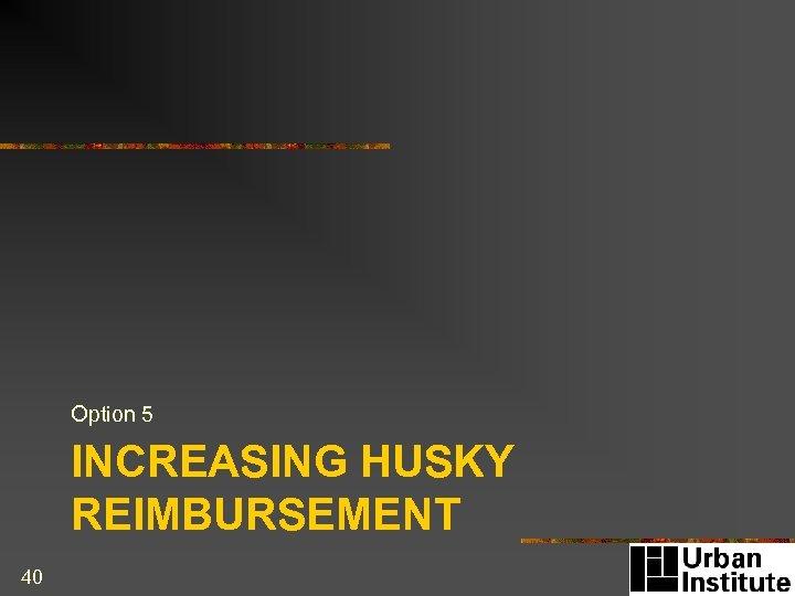 Option 5 INCREASING HUSKY REIMBURSEMENT 40