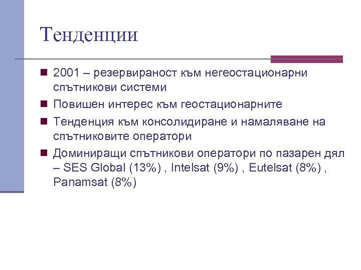 Тенденции n 2001 – резервираност към негеостационарни спътникови системи n Повишен интерес към геостационарните
