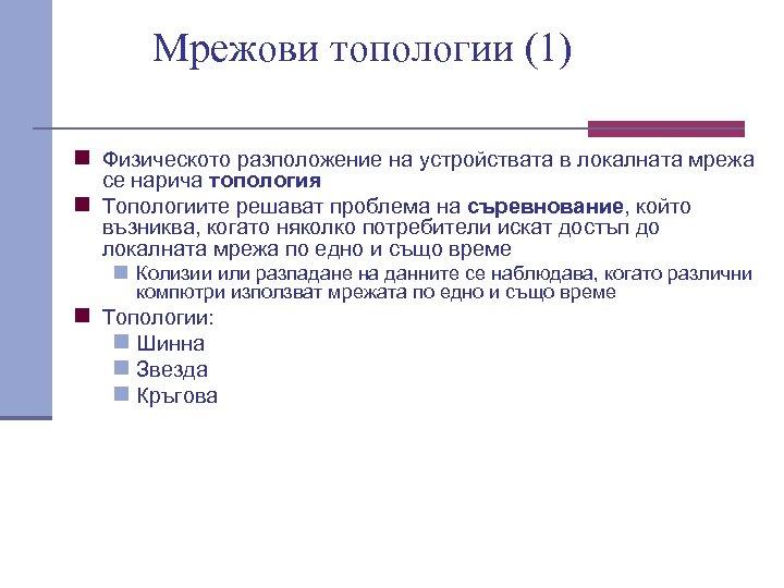 Мрежови топологии (1) n Физическото разположение на устройствата в локалната мрежа се нарича топология